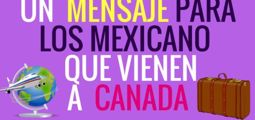 Un Mensaje A los Mexicano que Vienen a Canada a partir del 1 de diciembre